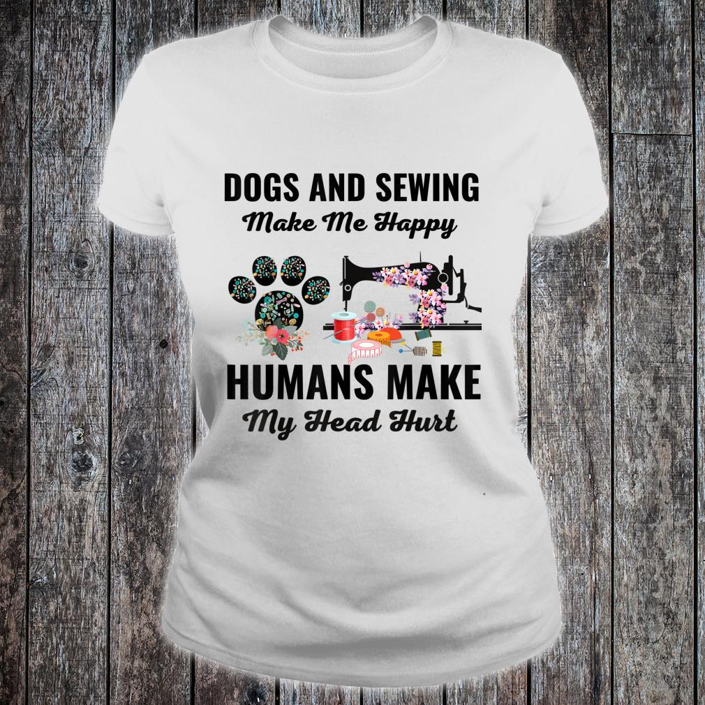 Dogs And Sewing Make Me Happy Humans Make My Head Hurt Shirt ladies tee