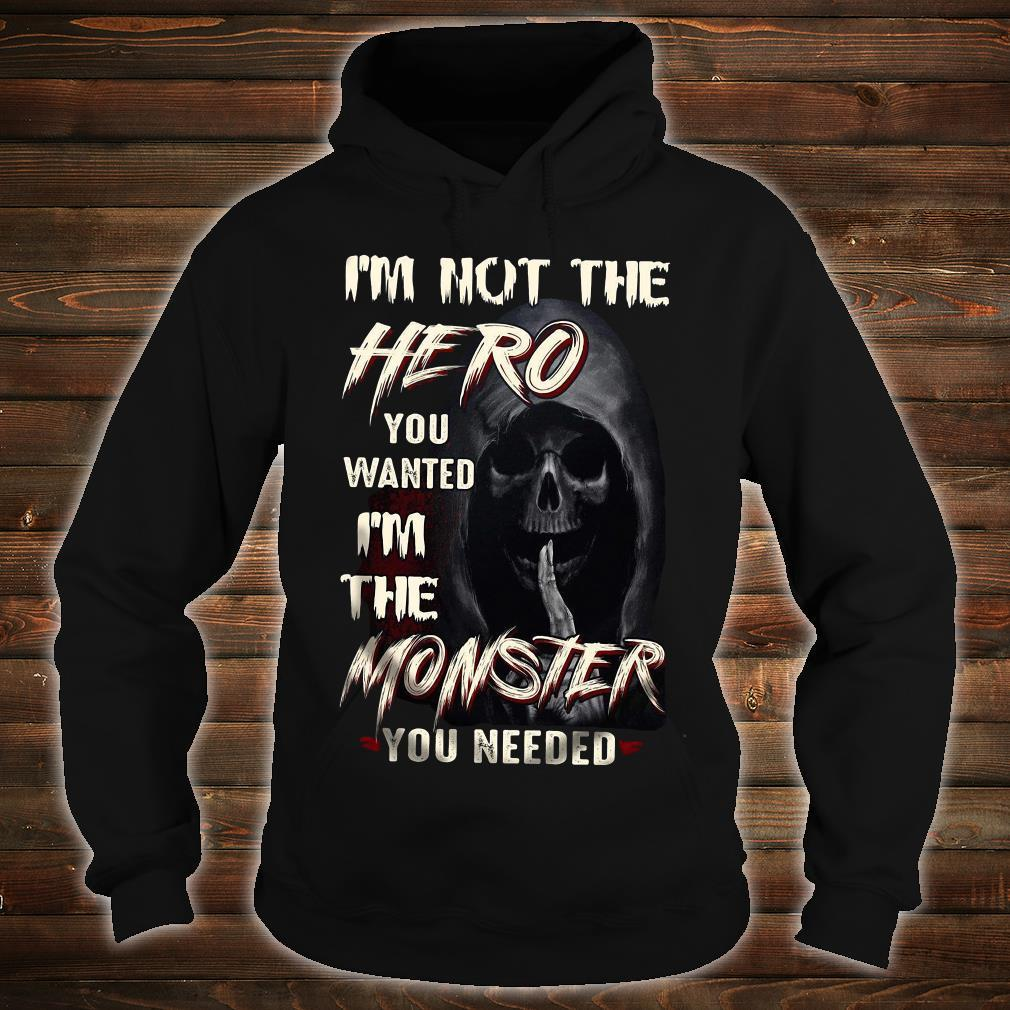 I'm Not The Hero You Wanted I'm The Monster You Needed Shirt hoodie
