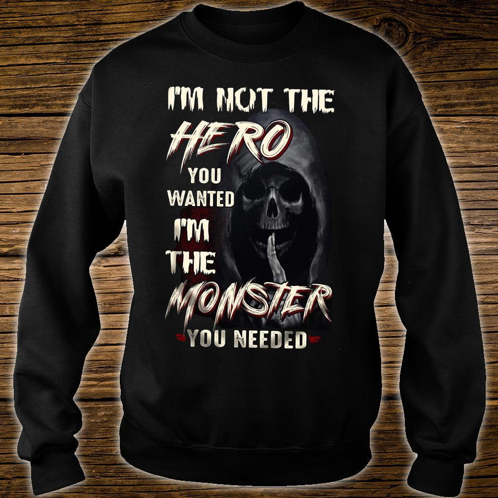 I'm Not The Hero You Wanted I'm The Monster You Needed Shirt sweater