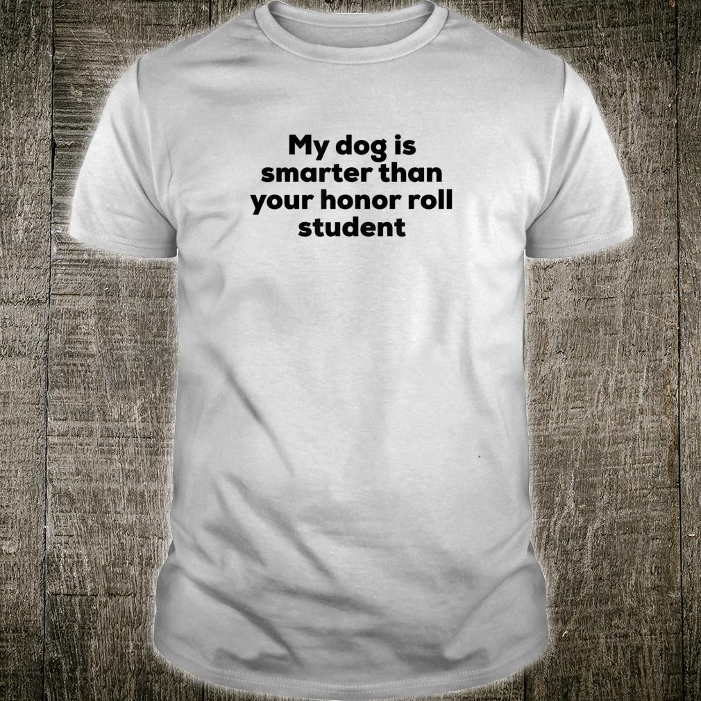 My Dog Is Smarter Than Your Honor Roll Student Shirt