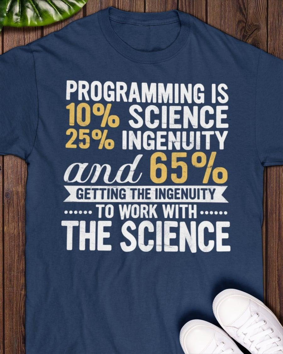 Programming Is 10% Science 25% Ingenuity And 65% Getting The Ingenuity To Work With The Science Shirt