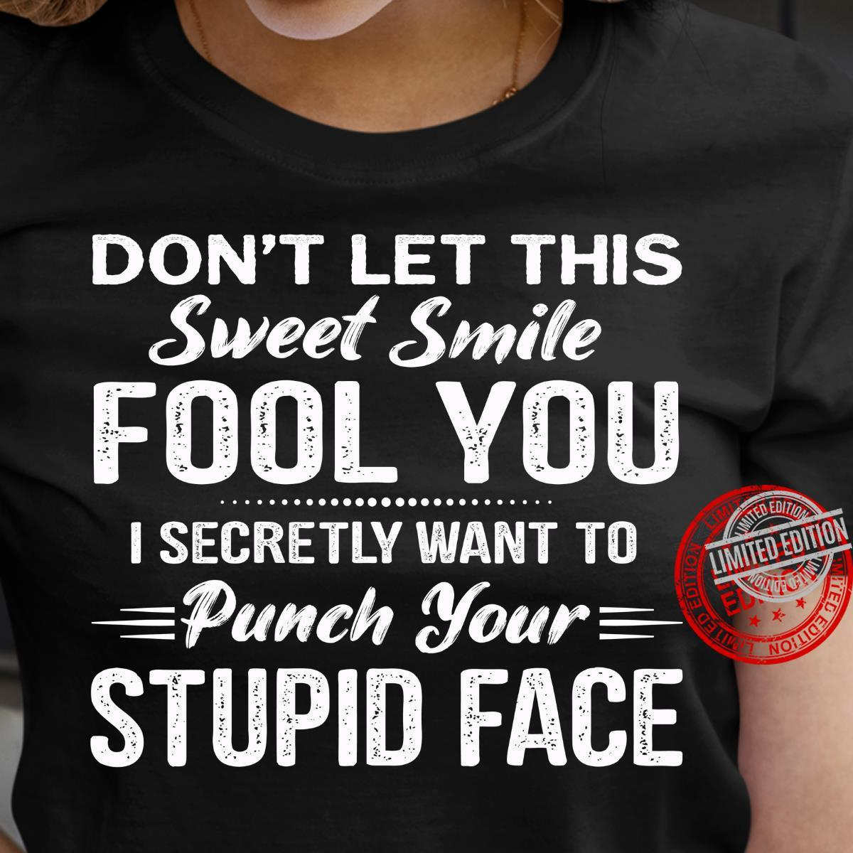 Don't Let This Sweet Smile Fool You I Secretly Want To Punch Your Stupid Face Shirt