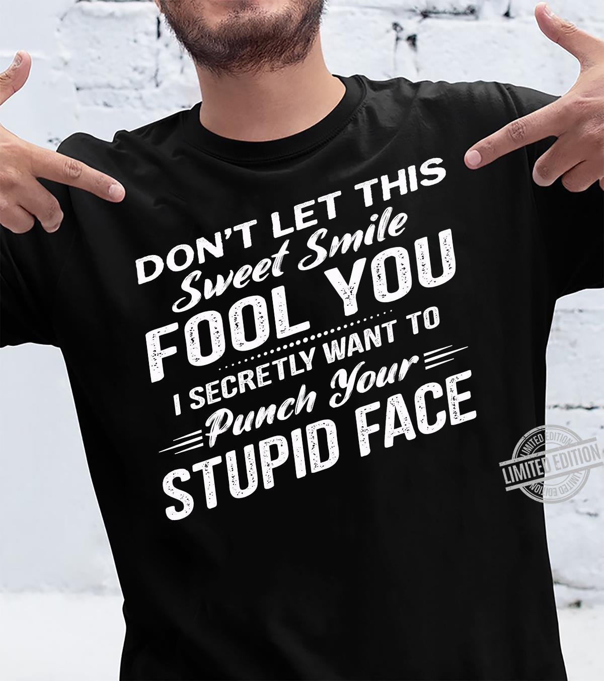 Don't Let This Sweet Smile Fool You I Secretly Want To Punch Your Stupid Face Shirt unisex