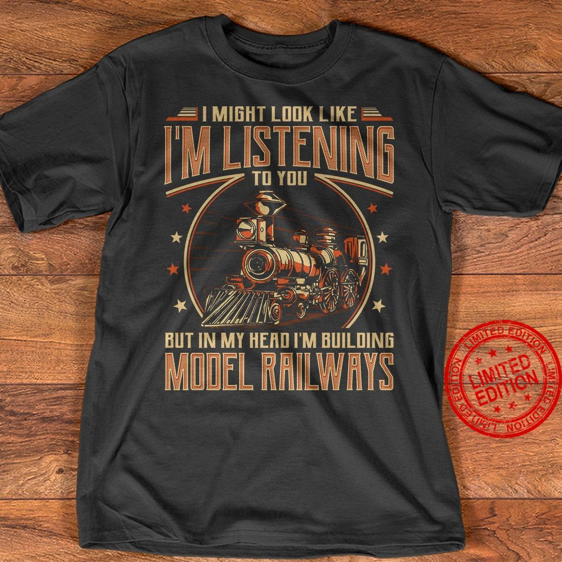 I Might Look Like I'm Listening To You But In My Head I'm Building Model Railways Shirt
