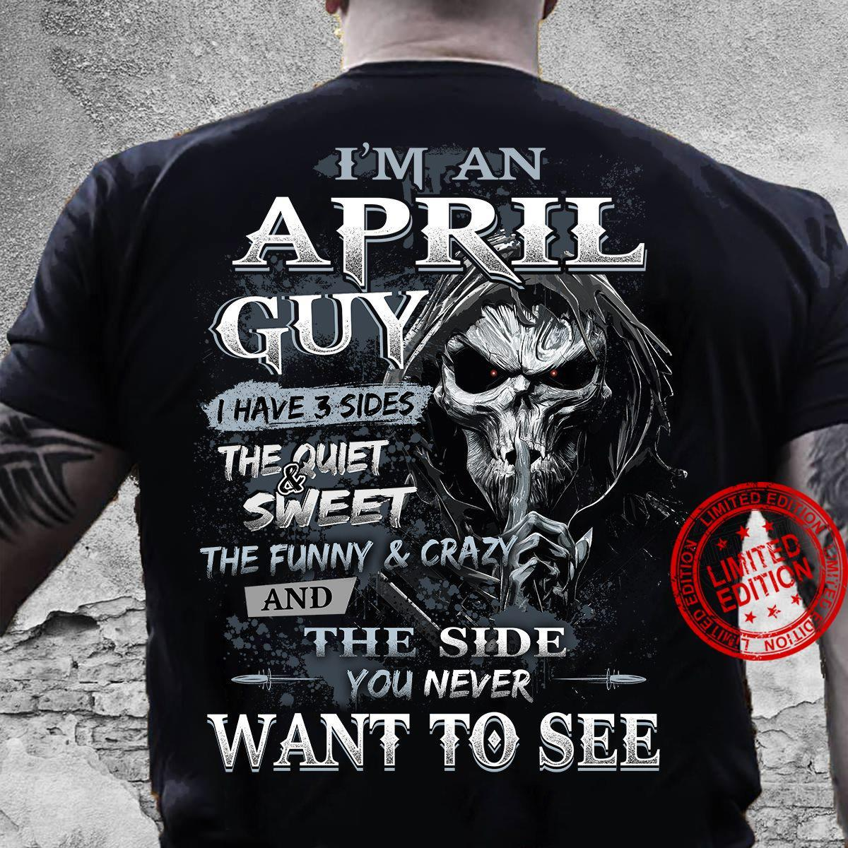 I'm An April Guy I Have 3 Sides The Quiet & Sweet The Funny & Crazy And The Side You Never Want To See Shirt