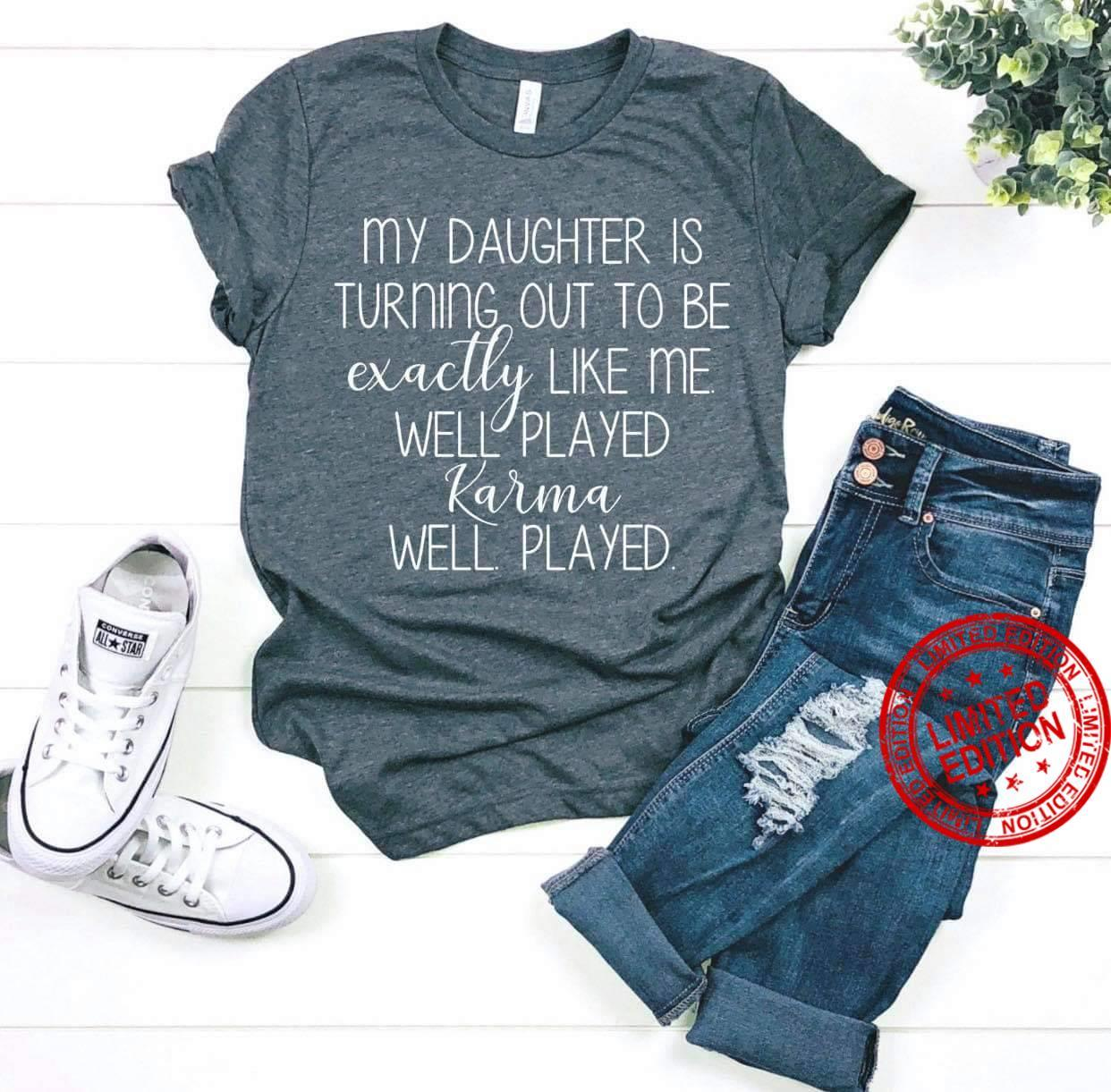 My Daughter Is Turning Out To Be Exactily Like Me Well Played Karma Well Played Shirt