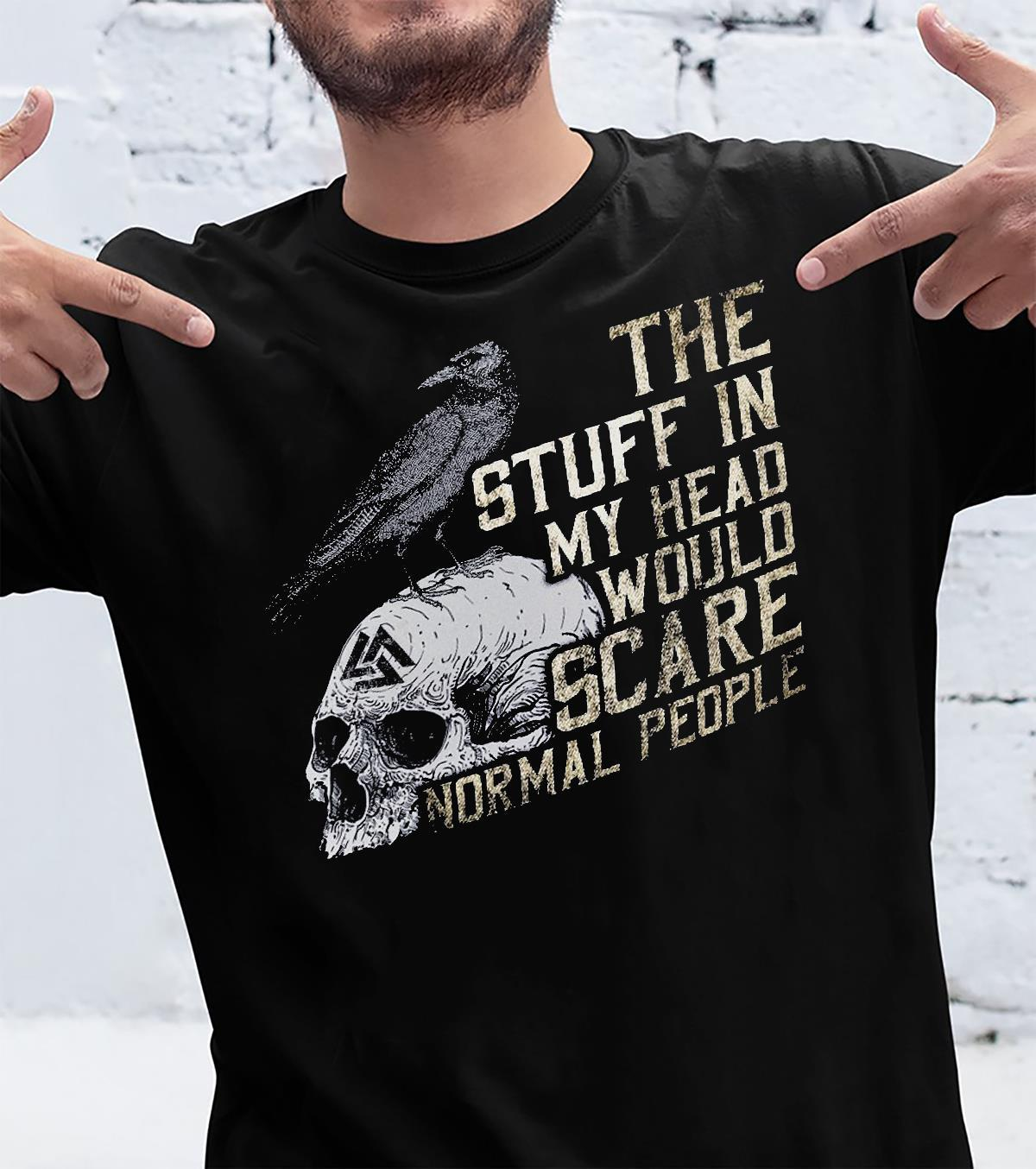 The Stuff In My Head Would Scare Normal People Shirt unisex